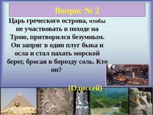 Вопрос № 2 Царь греческого острова, чтобы не участвовать в походе на Трою, п