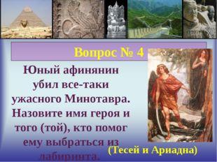 Вопрос № 4 Юный афинянин убил все-таки ужасного Минотавра. Назовите имя геро