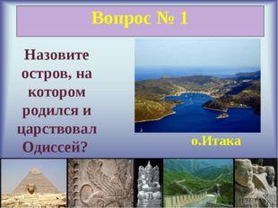 Вопрос № 1 Назовите остров, на котором родился и царствовал Одиссей? о.Итака