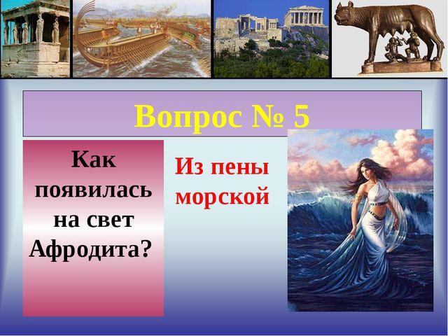 Вопрос № 5 Как появилась на свет Афродита? Из пены морской