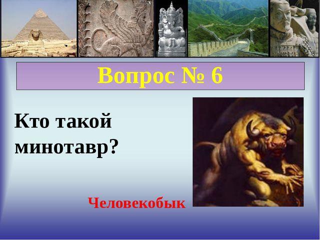 Вопрос № 6 Кто такой минотавр? Человекобык