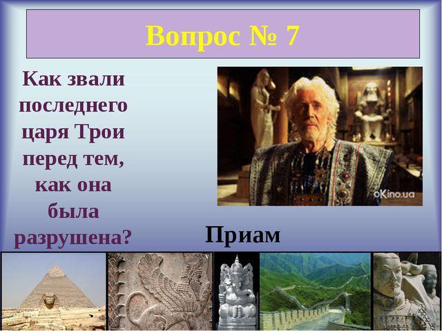 Вопрос № 7 Как звали последнего царя Трои перед тем, как она была разрушена?...