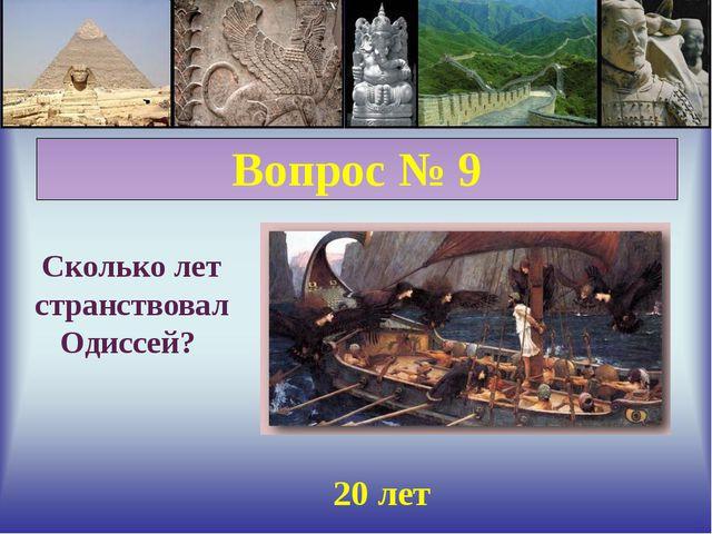 Вопрос № 9 Сколько лет странствовал Одиссей? 20 лет