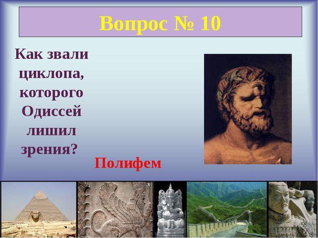 Вопрос № 10 Как звали циклопа, которого Одиссей лишил зрения? Полифем