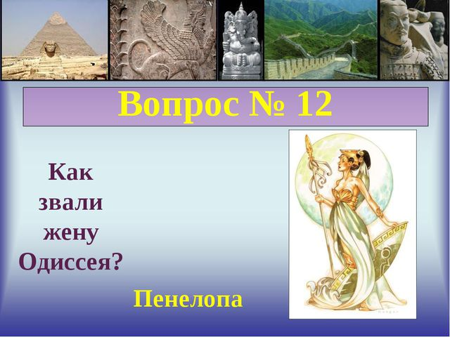 Вопрос № 12 Как звали жену Одиссея? Пенелопа