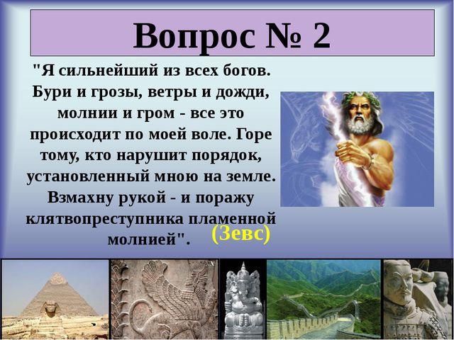 """Вопрос № 2 """"Я сильнейший из всех богов. Бури и грозы, ветры и дожди, молнии..."""