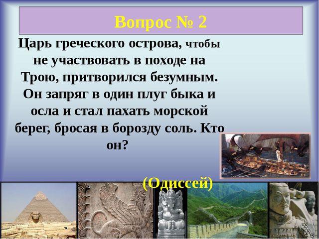 Вопрос № 2 Царь греческого острова, чтобы не участвовать в походе на Трою, п...