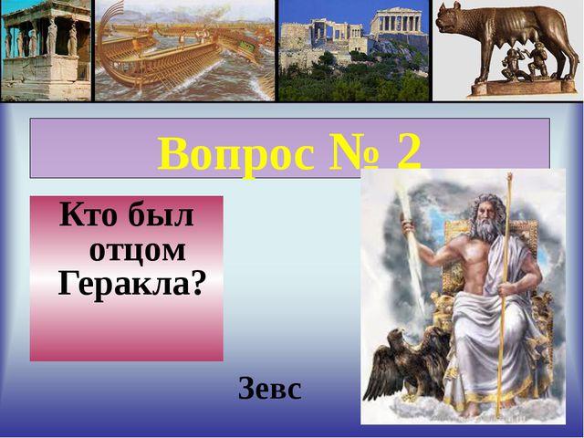 Вопрос № 2 Кто был отцом Геракла? Зевс