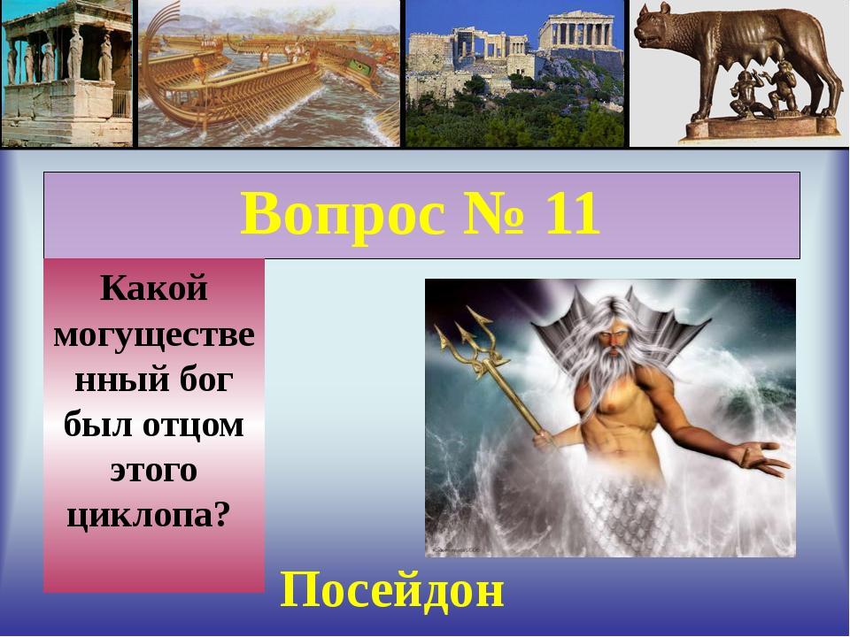 Вопрос № 11 Какой могущественный бог был отцом этого циклопа? Посейдон