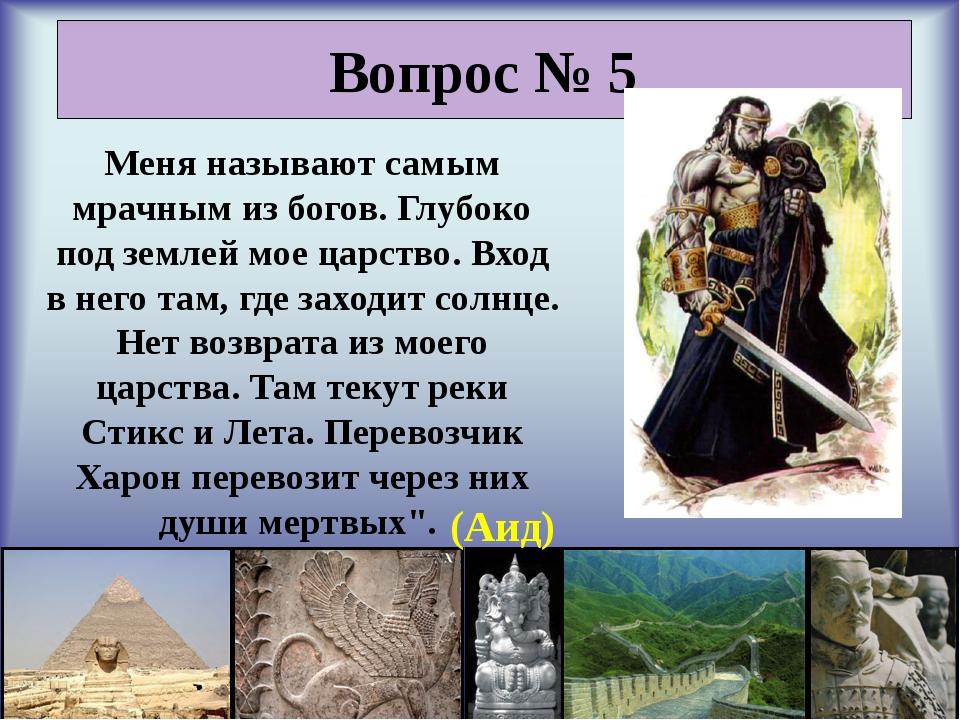Вопрос № 5 Меня называют самым мрачным из богов. Глубоко под землей мое царс...