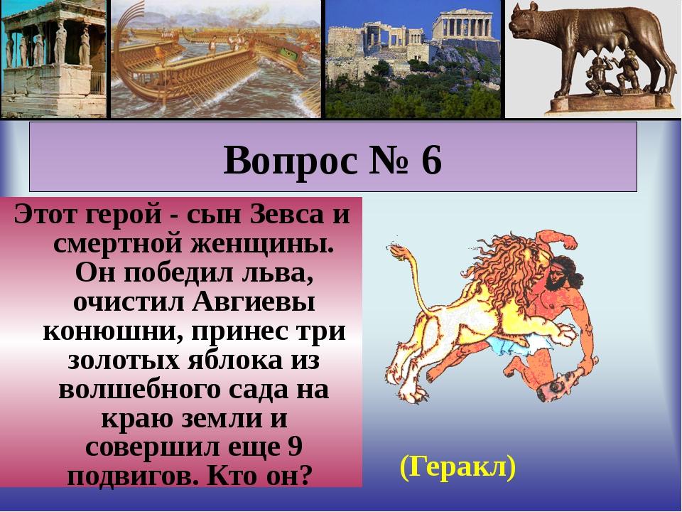 Вопрос № 6 Этот герой - сын Зевса и смертной женщины. Он победил льва, очист...