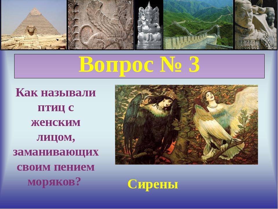 Вопрос № 3 Как называли птиц с женским лицом, заманивающих своим пением моря...