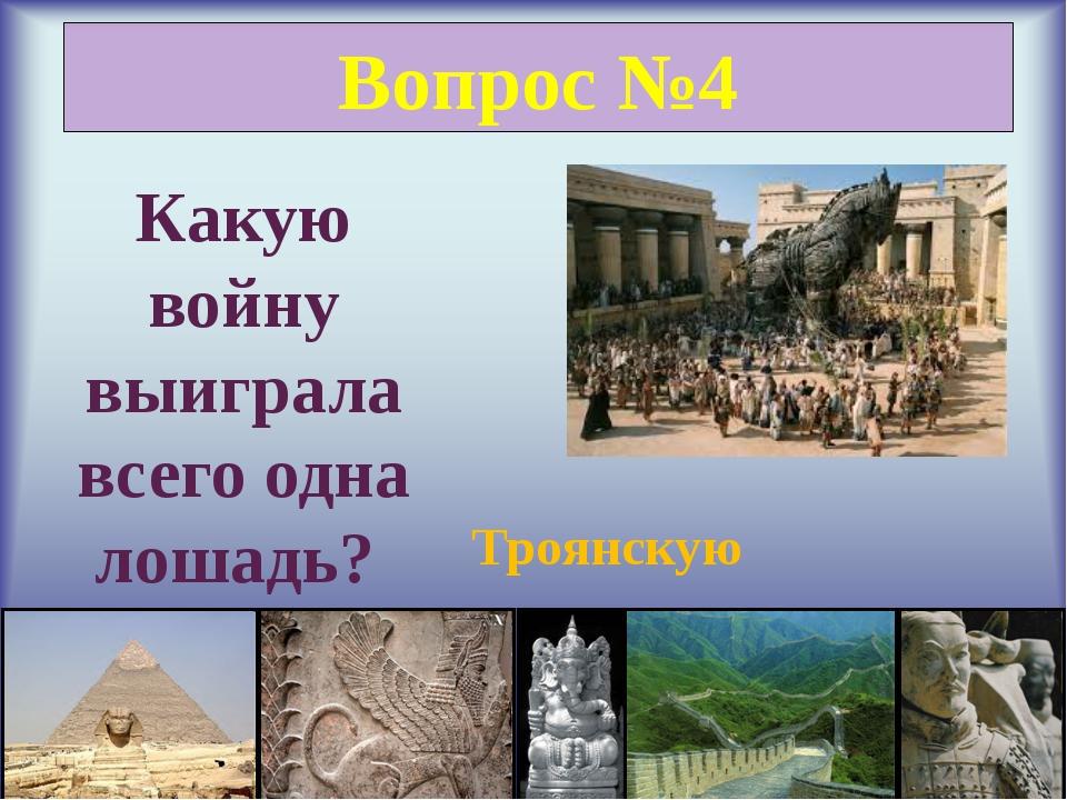Вопрос №4 Какую войну выиграла всего одна лошадь? Троянскую