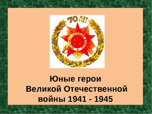 Юные герои Великой Отечественной войны 1941 - 1945