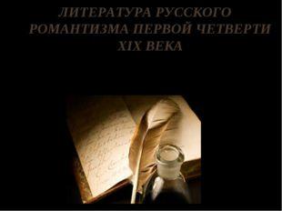 ЛИТЕРАТУРА РУССКОГО РОМАНТИЗМА ПЕРВОЙ ЧЕТВЕРТИ XIX ВЕКА