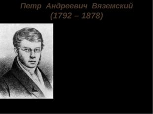 Петр Андреевич Вяземский (1792 – 1878) Петр Андреевич Вяземский родился 12 ию