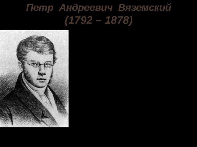Петр Андреевич Вяземский (1792 – 1878) Петр Андреевич Вяземский родился 12 ию...