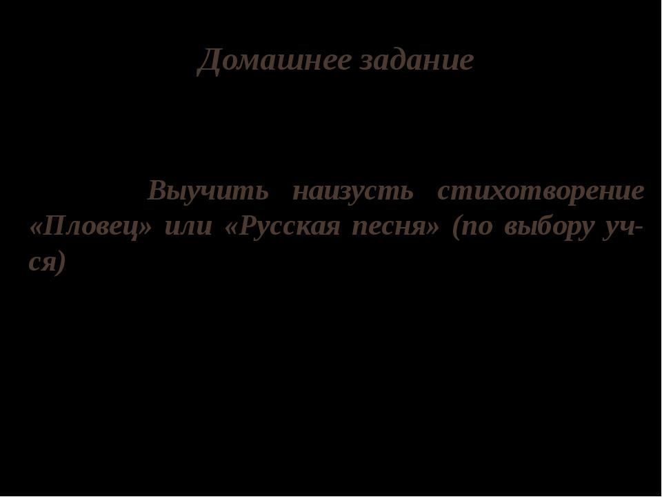 Домашнее задание Выучить наизусть стихотворение «Пловец» или «Русская песня»...