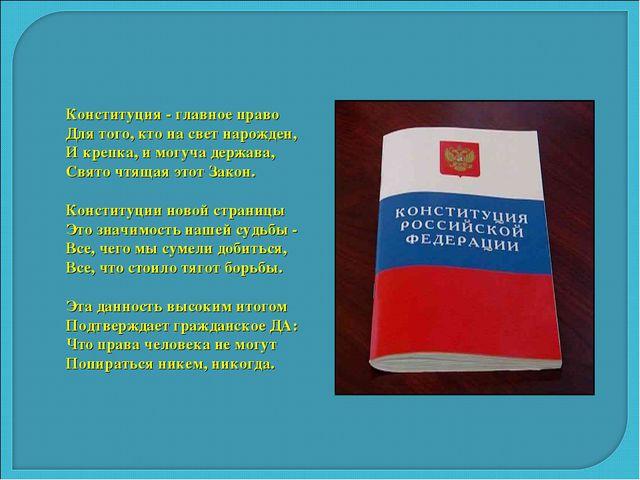 Конституция - главное право Для того, кто на свет нарожден, И крепка, и могуч...