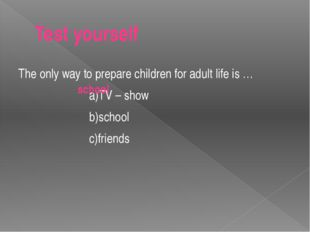 Test yourself The only way to prepare children for adult life is … a)TV – sho