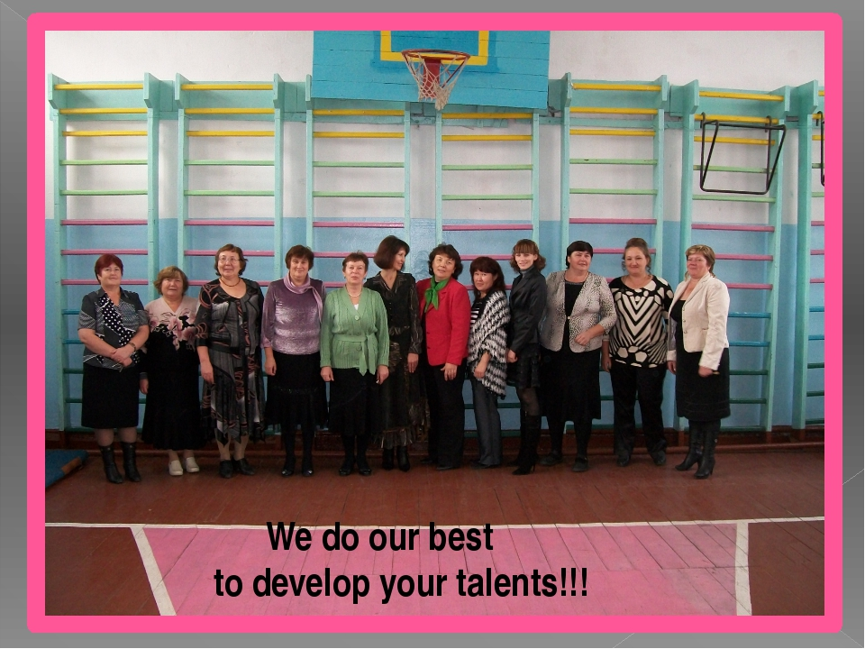 We do our best to develop your talents!!!
