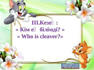 III.Кезең: « Кім ең білімді? » « Who is cleaver?»