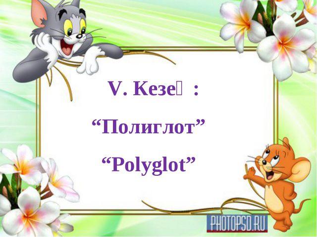 "V. Кезең: ""Полиглот"" ""Polyglot"""