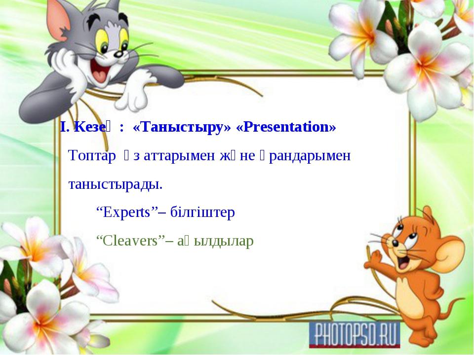 I. Кезең: «Таныстыру» «Presentation» Топтар өз аттарымен және ұрандарымен тан...