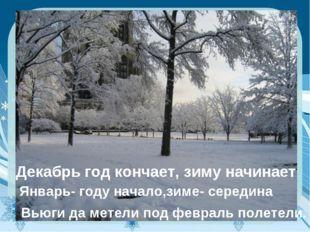 Декабрь год кончает, зиму начинает Январь- году начало,зиме- середина Вьюги д
