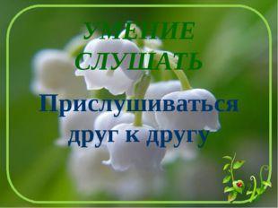УМЕНИЕ СЛУШАТЬ Прислушиваться друг к другу Лыкова И.В