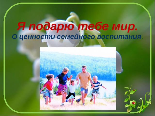 Я подарю тебе мир. О ценности семейного воспитания.