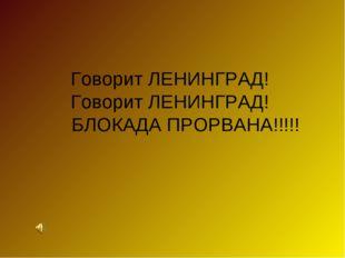 Говорит ЛЕНИНГРАД! Говорит ЛЕНИНГРАД! БЛОКАДА ПРОРВАНА!!!!!