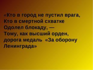 «Кто в город не пустил врага, Кто в смертной схватке Одолел блокаду, — Тому,