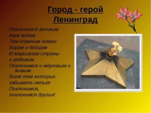 Город - герой Ленинград Поклонимся великим тем годам Тем славным коман- дирам