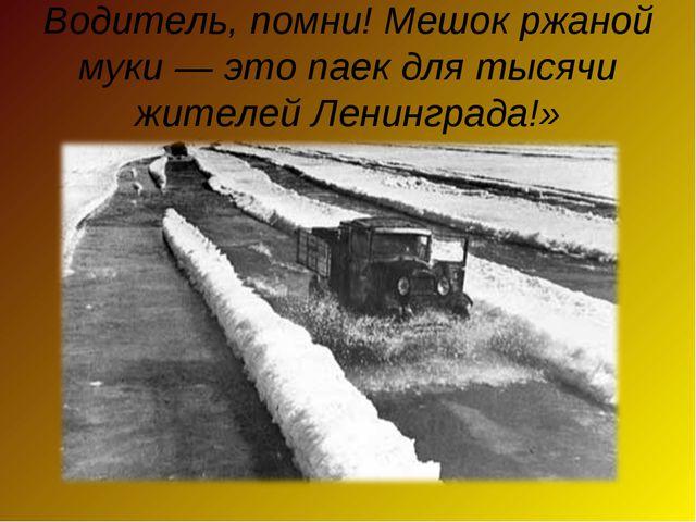 Водитель, помни! Мешок ржаной муки — это паек для тысячи жителей Ленинграда!»
