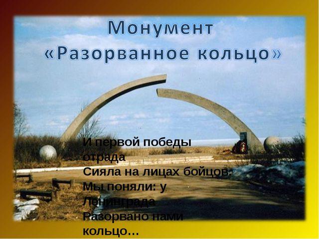 И первой победы отрада Сияла на лицах бойцов. Мы поняли: у Ленинграда Разорва...