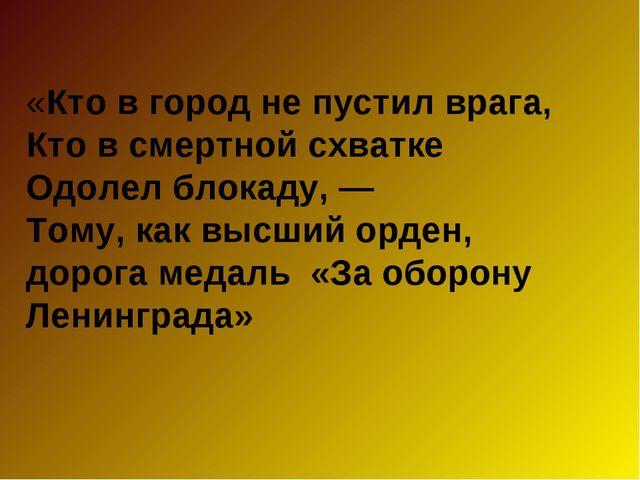 «Кто в город не пустил врага, Кто в смертной схватке Одолел блокаду, — Тому,...