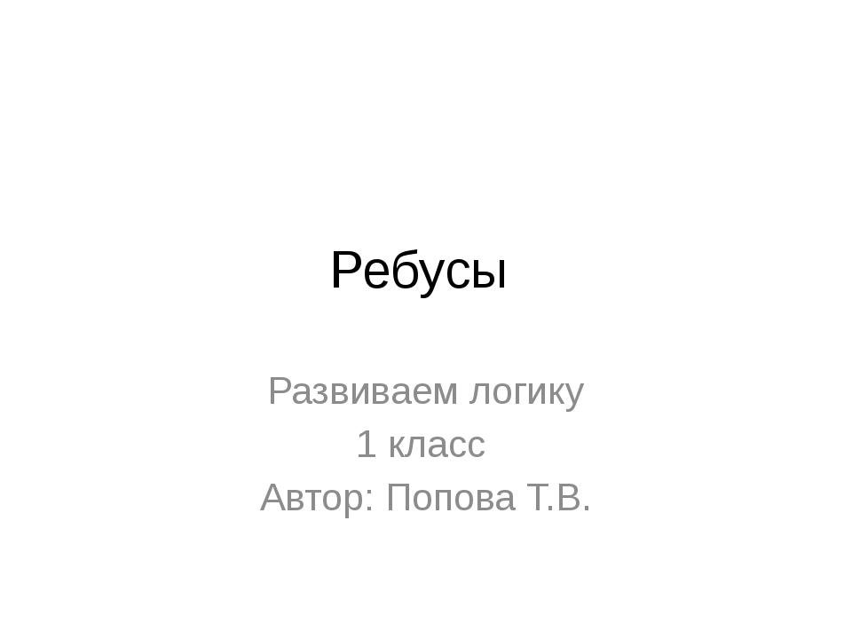 Ребусы Развиваем логику 1 класс Автор: Попова Т.В.