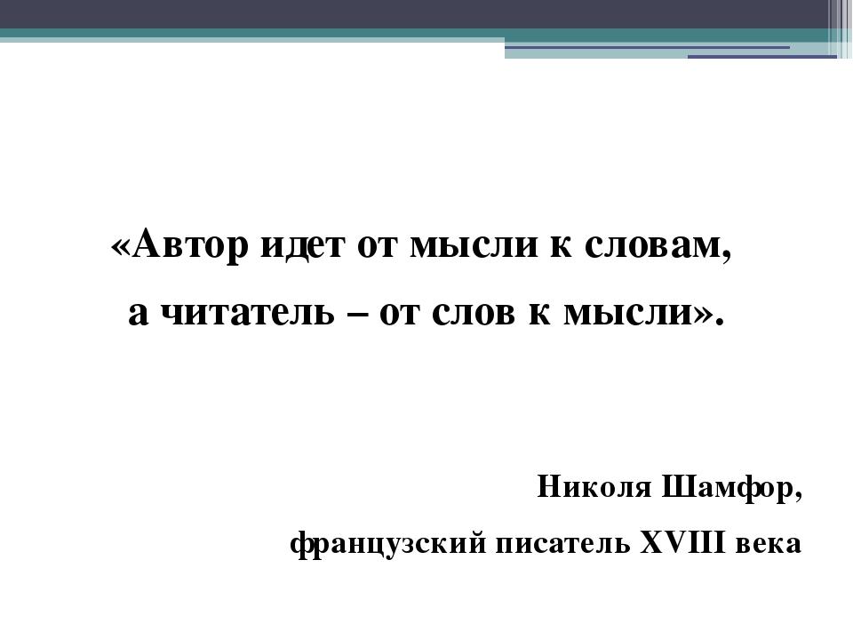 «Автор идет от мысли к словам, а читатель – от слов к мысли». Николя Шамфор,...