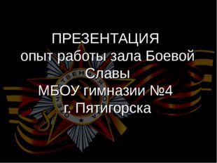 ПРЕЗЕНТАЦИЯ опыт работы зала Боевой Славы МБОУ гимназии №4 г. Пятигорска