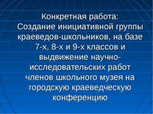 Конкретная работа: Создание инициативной группы краеведов-школьников, на базе