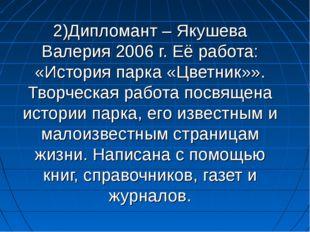 2)Дипломант – Якушева Валерия 2006 г. Её работа: «История парка «Цветник»». Т