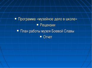 Программа «музейное дело в школе» Рецензии План работы музея Боевой Славы Отчет