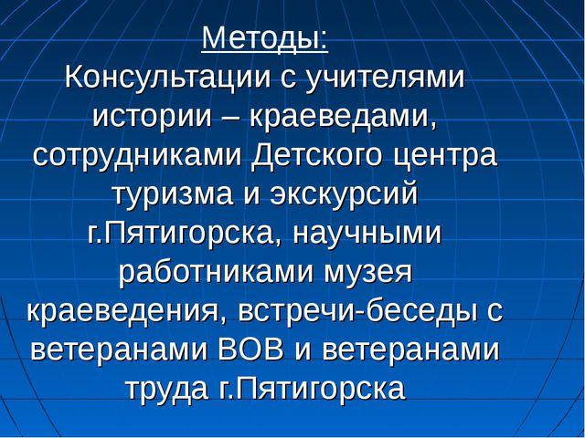 Методы: Консультации с учителями истории – краеведами, сотрудниками Детского...