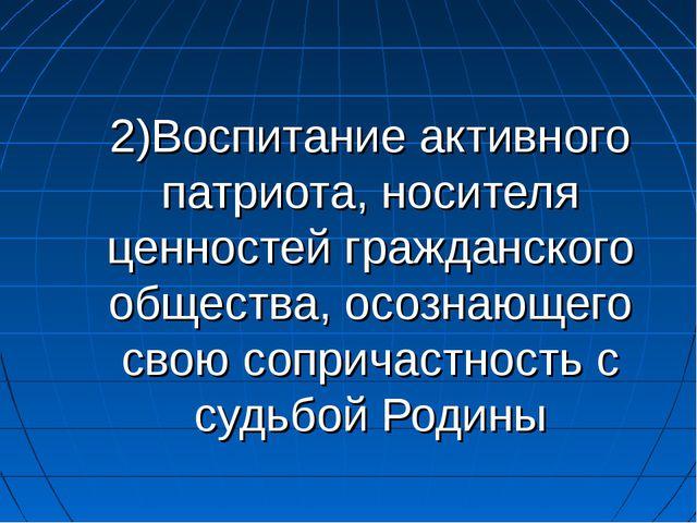 2)Воспитание активного патриота, носителя ценностей гражданского общества, ос...