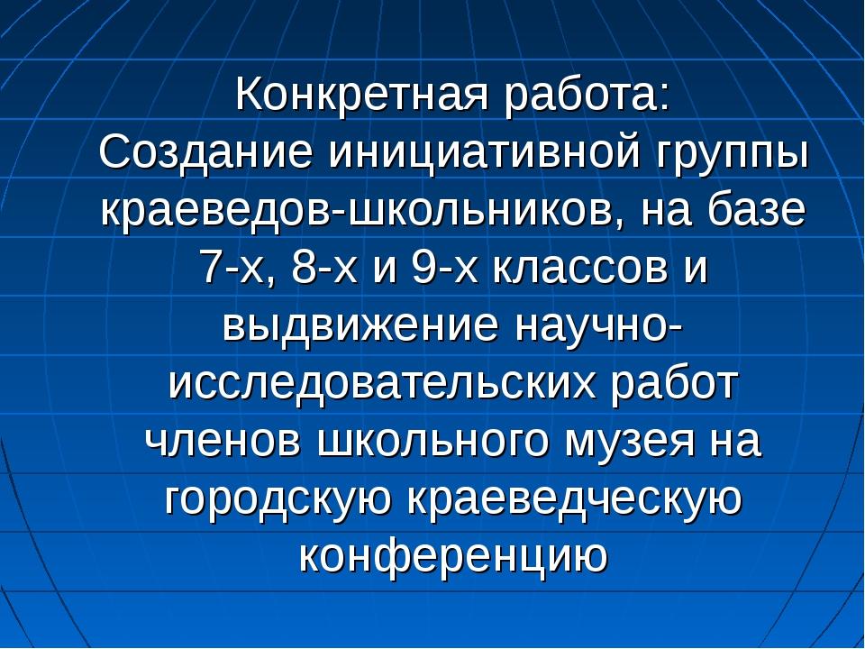 Конкретная работа: Создание инициативной группы краеведов-школьников, на базе...