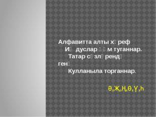 Алфавитта алты хәреф Иң дуслар һәм туганнар. Татар сүзләрендә генә Кулланыла