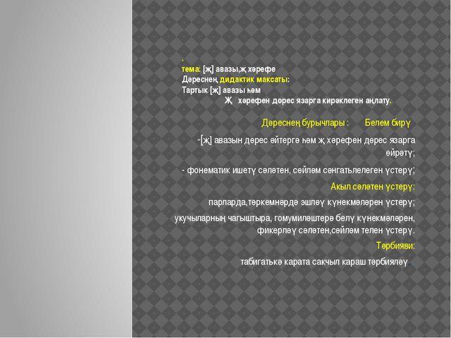 . тема: [җ] авазы,җ хәрефе Дәреснең дидактик максаты: Тартык [җ] авазы һәм Җ...