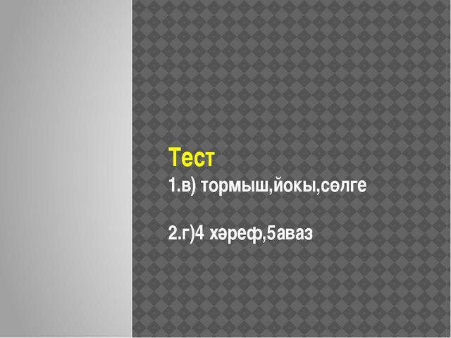 Тест 1.в) тормыш,йокы,сөлге 2.г)4 хәреф,5аваз