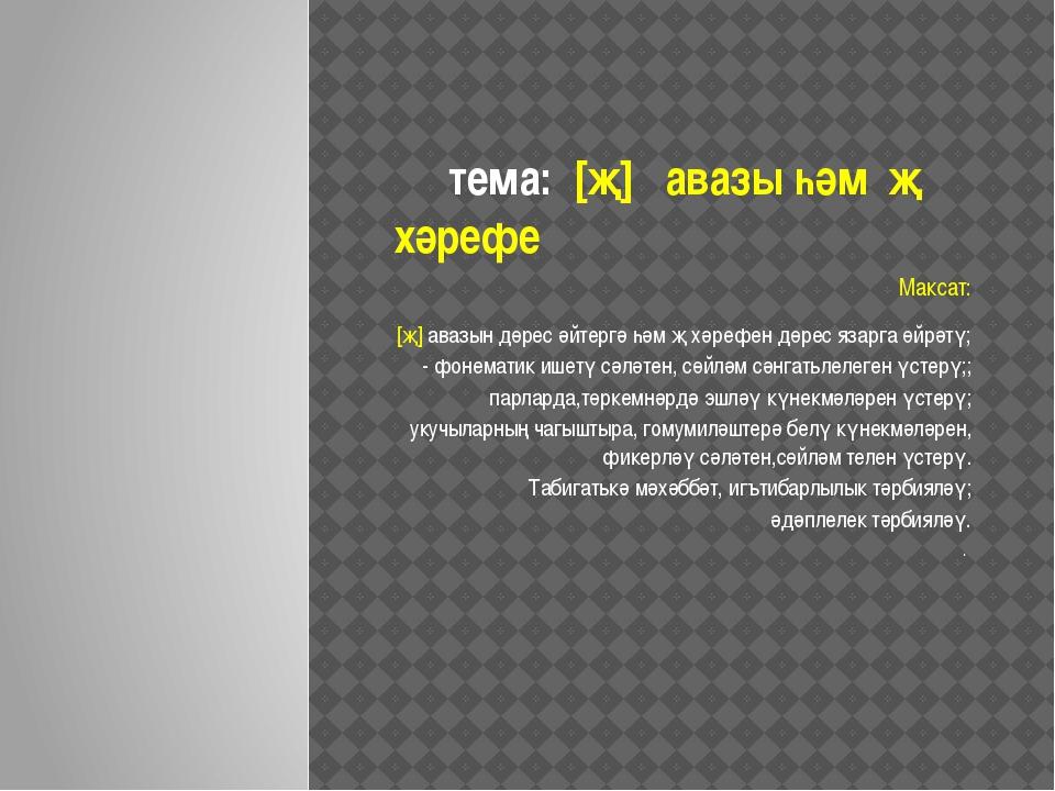 тема: [җ] авазы һәм җ хәрефе Максат: [җ] авазын дөрес әйтергә һәм җ хәрефен...